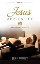 Jesus Apprentice Leader Guide: Doing What Jesus Did by Jeff Kirby