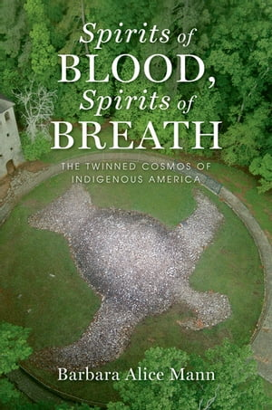 Spirits of Blood,  Spirits of Breath The Twinned Cosmos of Indigenous America