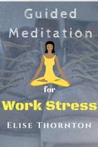 Guided Meditation For Work Stress: Guided Meditation, #5 by Elise Thornton