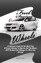 Fuel Saving Wheels: A Consumer Guide On The Most Fuel Efficient Vehicles To Help You Get The Wheels With The Best Gas Mi by Peter O. Lewis