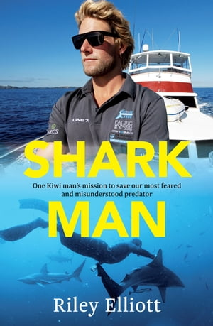 Shark Man One Kiwi Man's Mission to Save Our Most Feared and Misunderstood Predator