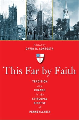 Book This Far by Faith: Tradition and Change in the Episcopal Diocese of Pennsylvania by David  R. Contosta