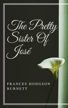The Pretty Sister Of Jose (Annotated & Illustrated) by Frances Hodgson Burnett