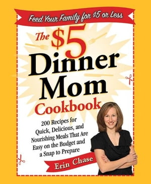 The $5 Dinner Mom Cookbook 200 Recipes for Quick,  Delicious,  and Nourishing Meals That Are Easy on the Budget and a Snap to Prepare