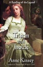 Tristin and Isolde: A Retelling of the Legend (a novella) by Anne Kinsey