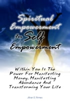 Spiritual Empowerment For Self Empowerment: Within You Is The Power For Manifesting Money, Manifesting Abundance And Transforming Your Life by Jillian S. Rimes
