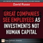 Great Companies See Employees as Investments Not Human Capital by David Russo