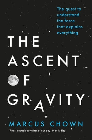 The Ascent of Gravity The Quest to Understand the Force that Explains Everything