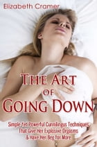 The Art of Going Down: Simple Yet Powerful Cunnilingus Techniques That Give Her Explosive Orgasms & Have Her Beg for More by Elizabeth Cramer