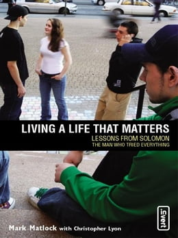 Book Living a Life That Matters: Lessons From Solomon The Man Who Tried Everything by Mark Matlock