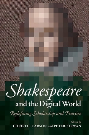 Shakespeare and the Digital World Redefining Scholarship and Practice