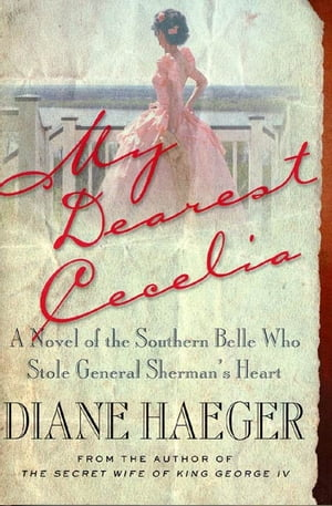 My Dearest Cecelia A Novel of the Southern Belle Who Stole General Sherman's Heart
