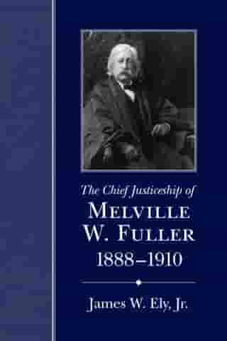 The Chief Justiceship of Melville W. Fuller, 1888-1910 by James W. Ely Jr.