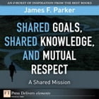 Shared Goals, Shared Knowledge, and Mutual Respect = A Shared Mission by James F. Parker