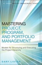Mastering Project, Program, and Portfolio Management: Models for Structuring and Executing the Project Hierarchy by Gary Lister