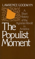 The Populist Moment: A Short History of the Agrarian Revolt in America by Lawrence Goodwyn