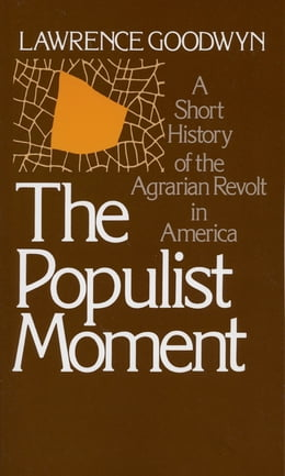 Book The Populist Moment: A Short History of the Agrarian Revolt in America by Lawrence Goodwyn