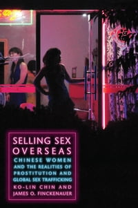 Selling Sex Overseas: Chinese Women and the Realities of Prostitution and Global Sex Trafficking
