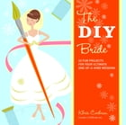 The DIY Bride: 40 Fun Projects for Your Ultimate One-of-a-Kind Wedding by Khris Cochran