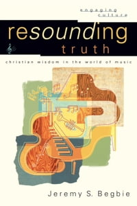 Resounding Truth (Engaging Culture): Christian Wisdom in the World of Music