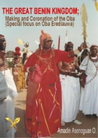 The Great Benin Kingdom; Making and Coronation of the Oba (Special focus on Oba Erediauwa) by Amadin Omoluru