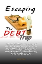 Escaping The DEBT Trap: Get Crucial Debt Advice For Paying Off Debt And Living On A Budget So You Can Stop Debt Right Away A by Joan M. Pierre