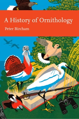 Book A History of Ornithology (Collins New Naturalist Library, Book 104) by Peter Bircham