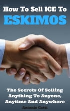 How To Sell ICE To ESKIMOS: The secrets of selling anything to anyone, anythime, anywhere by Antonio Gotti