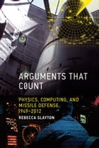 Arguments that Count: Physics, Computing, and Missile Defense, 1949-2012 by Rebecca Slayton
