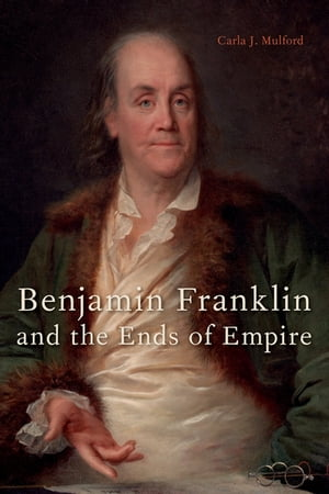 Benjamin Franklin and the Ends of Empire