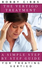 The Vertigo Treatment: A Simple Step By Step Guide For Treating Vertigo by Bobby Gibbs