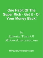 One Habit Of The Super Rich - Get it - Or Your Money Back! by Editorial Team Of MPowerUniversity.com