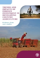 Trends and Impacts of Foreign Investment in Developing Country Agriculture: Evidence from Case Studies by Food and Agriculture Organization of the United Nations