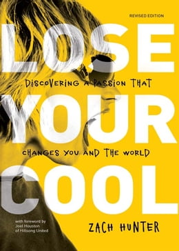 Book Lose Your Cool, Revised and Expanded Edition: Discovering a Passion that Changes You and the World by Zach Hunter
