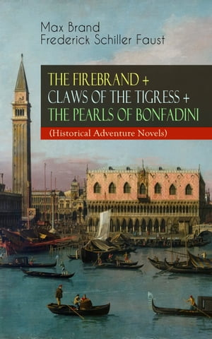 THE FIREBRAND + CLAWS OF THE TIGRESS + THE PEARLS OF BONFADINI (Historical Adventure Novels): Firebrand Series – The Adventures of Tizzo, the Master S by Max Brand