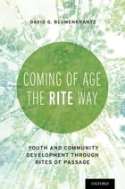 Coming of Age the RITE Way: Youth and Community Development through Rites of Passage by David G Blumenkrantz