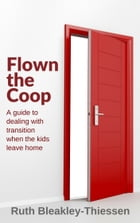 Flown the Coop: A Guide to Dealing with Transition when the Kids Leave Home by Ruth Bleakley-Thiessen