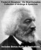 FREDERICK DOUGLASS: His Most Complete Collection of Writings, Works, & Speeches With Illustrations PLUS BONUS AUDIO by Frederick Douglass