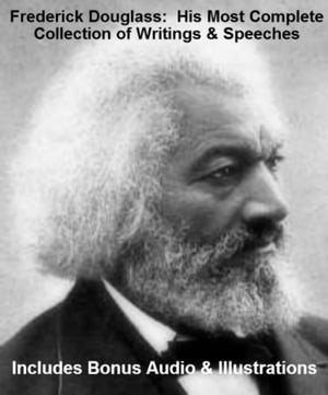 FREDERICK DOUGLASS His Most Complete Collection of Writings,  Works,  & Speeches With Illustrations PLUS BONUS AUDIO