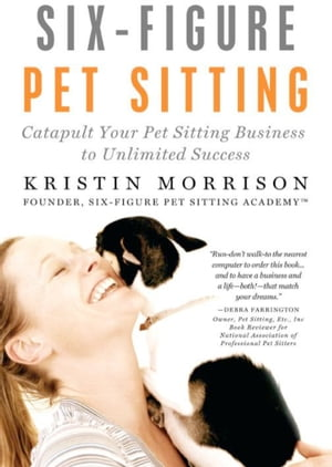 Six-Figure Pet Sitting: Catapult Your Pet Sitting Business to Unlimited Success by Kristin Morrison