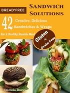 Bread-Free Sandwich Solutions: 42 Creative, Delicious Gluten & Grain Free Sandwiches & Wraps For A Healthy Humble Meal by Daniela Davies