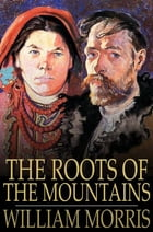 The Roots of the Mountains: Wherein is Told Somewhat of the Lives of the Men of Burgdale, Their Friends, Their Neighbors, Their  by William Morris