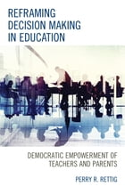 Reframing Decision Making in Education: Democratic Empowerment of Teachers and Parents by Perry Rettig