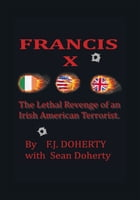 FRANCIS X: The Lethal Revenge of an Irish American Terrorist.