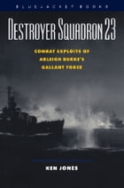 Destroyer Squadron 23: Combat Exploits of Arleigh Burke's Gallant Force