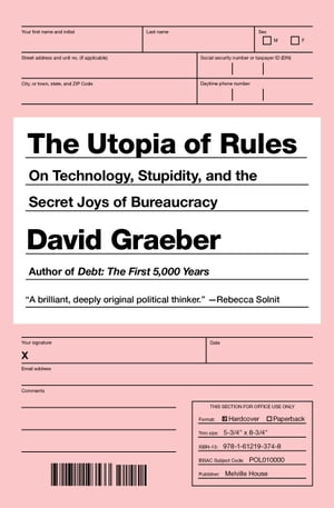 The Utopia of Rules On Technology,  Stupidity,  and the Secret Joys of Bureaucracy