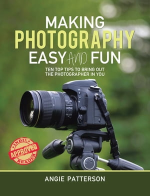 Making Photography Easy and Fun: Ten Top Tips to Bring out the Photographer in You by Angie Patterson