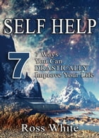 SELF HELP: 7 WAYS YOU CAN DRASTICALLY IMPROVE YOUR LIFE by Ross White