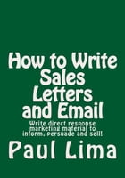 How to Write Sales Letters and Email: Write direct response marketing material to inform, persuade and sell! by Paul Lima