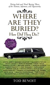 Where Are They Buried?: How Did They Die? Fitting Ends and Final Resting Places of the Famous…